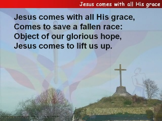Jesus comes with all His grace