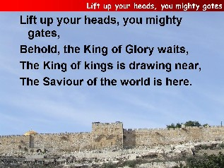 Lift up your heads, you mighty gates