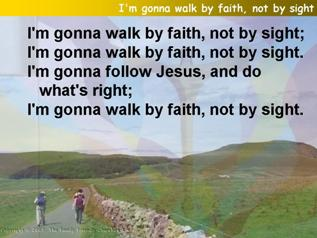 I'm gonna walk by faith, not by sight
