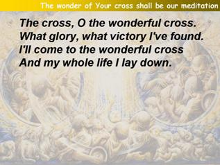 The wonder of Your cross shall be our meditation