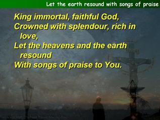 Let the earth resound with songs of praise